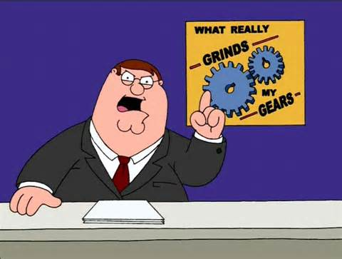 You know what really grinds my gears?!